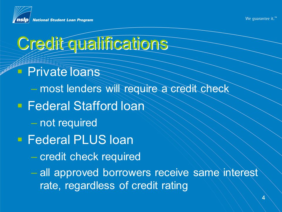 4 Credit qualifications  Private loans –most lenders will require a credit check  Federal Stafford loan –not required  Federal PLUS loan –credit check required –all approved borrowers receive same interest rate, regardless of credit rating