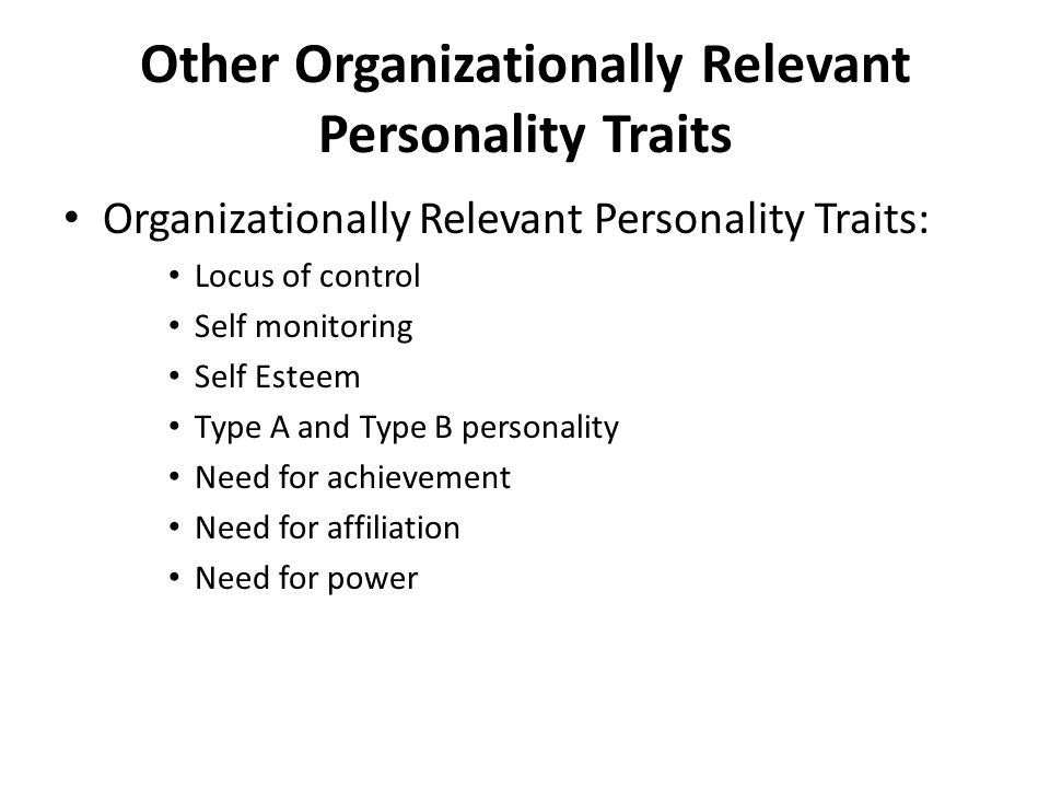 Other Organizationally Relevant Personality Traits Organizationally Relevant Personality Traits: Locus of control Self monitoring Self Esteem Type A and Type B personality Need for achievement Need for affiliation Need for power