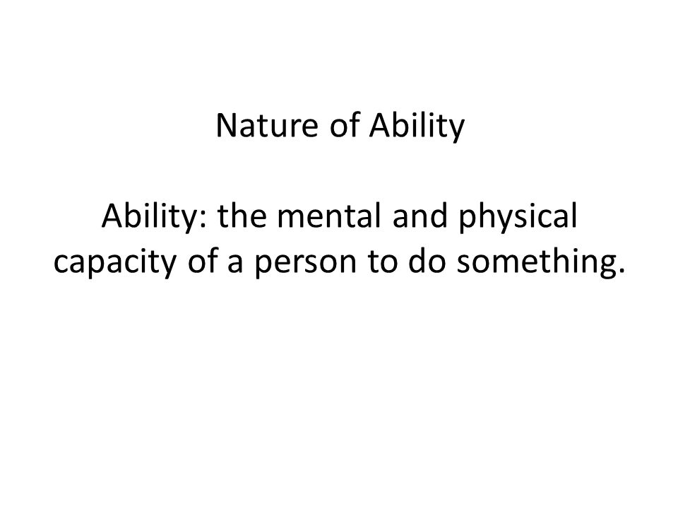 Nature of Ability Ability: the mental and physical capacity of a person to do something.