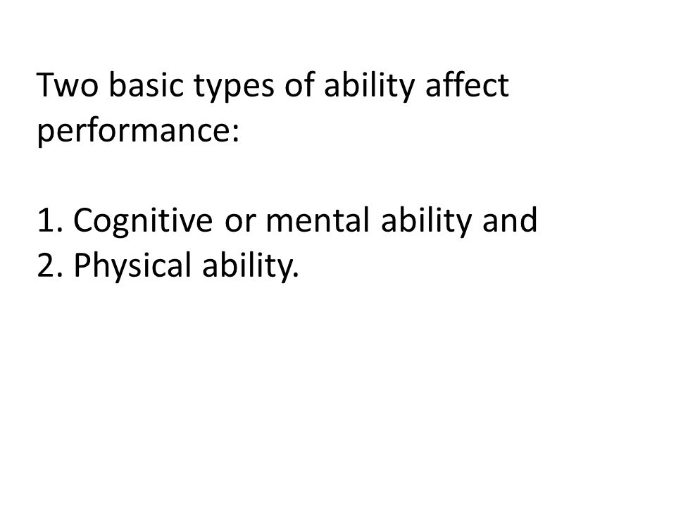 Two basic types of ability affect performance: 1. Cognitive or mental ability and 2.
