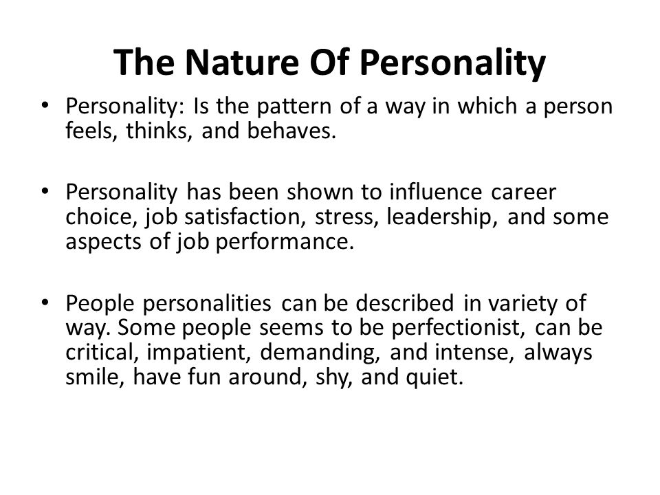 The Nature Of Personality Personality: Is the pattern of a way in which a person feels, thinks, and behaves.