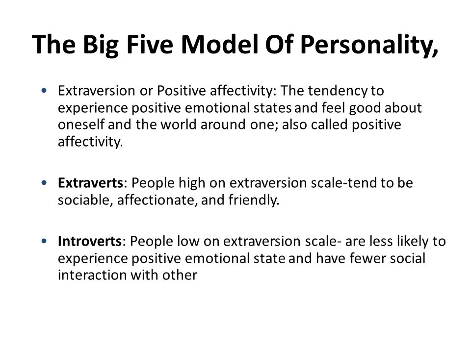 The Big Five Model Of Personality, Extraversion or Positive affectivity: The tendency to experience positive emotional states and feel good about oneself and the world around one; also called positive affectivity.