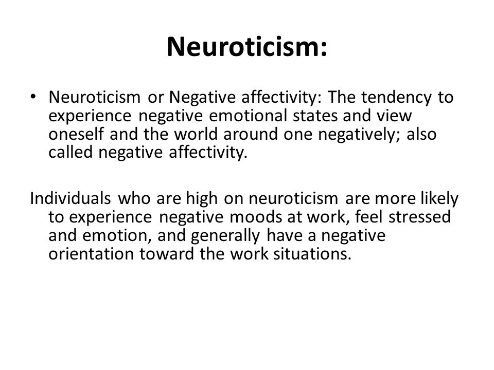 Neuroticism: Neuroticism or Negative affectivity: The tendency to experience negative emotional states and view oneself and the world around one negatively; also called negative affectivity.