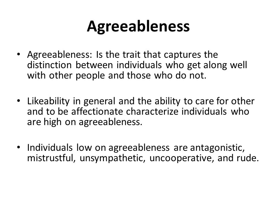 Agreeableness Agreeableness: Is the trait that captures the distinction between individuals who get along well with other people and those who do not.