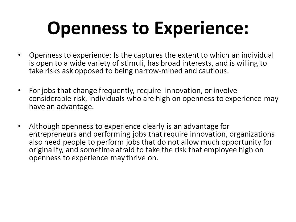 Openness to Experience: Openness to experience: Is the captures the extent to which an individual is open to a wide variety of stimuli, has broad interests, and is willing to take risks ask opposed to being narrow-mined and cautious.