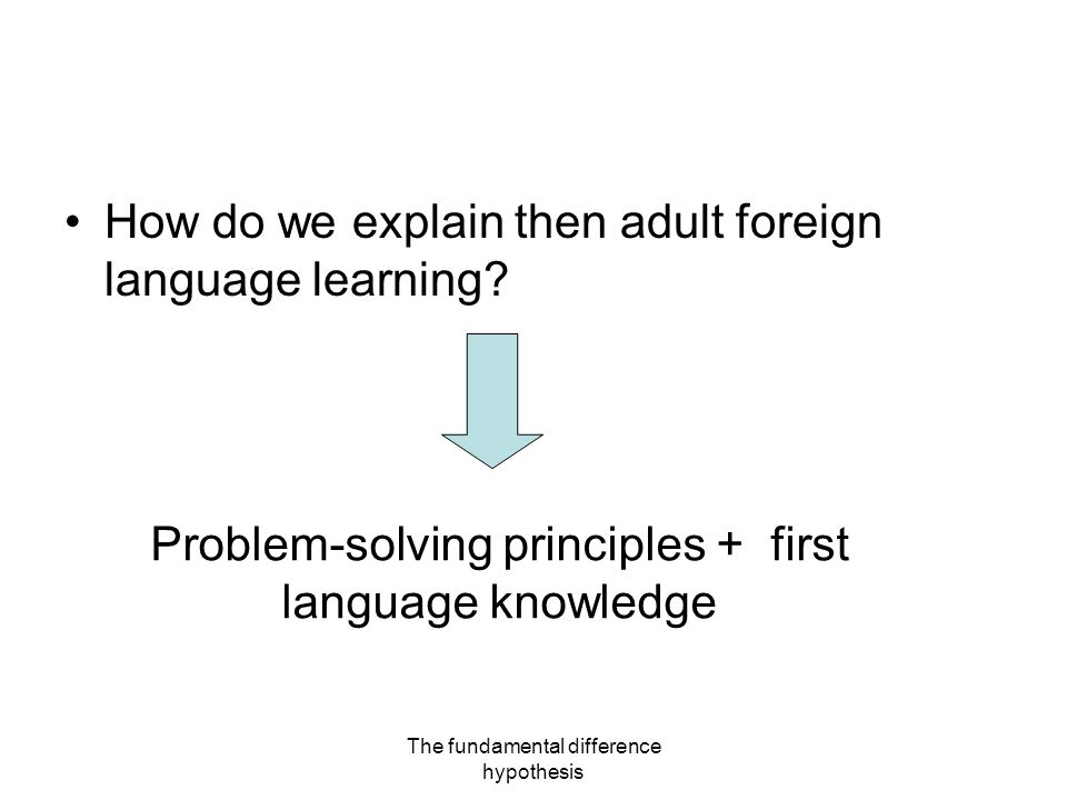 The fundamental difference hypothesis How do we explain then adult foreign language learning.