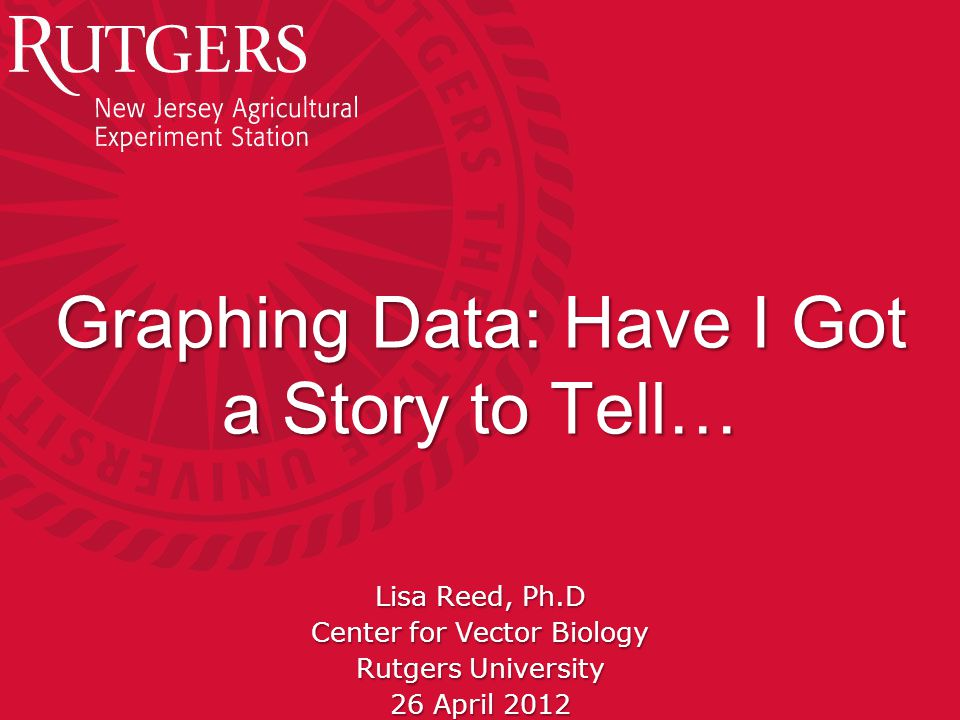Rutgers University - Center for Vector Biology Graphing Data: Have I Got a Story to Tell… Lisa Reed, Ph.D Center for Vector Biology Rutgers University 26 April 2012