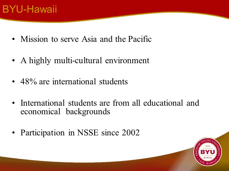 BYU-Hawaii Mission to serve Asia and the Pacific A highly multi-cultural environment 48% are international students International students are from all educational and economical backgrounds Participation in NSSE since 2002