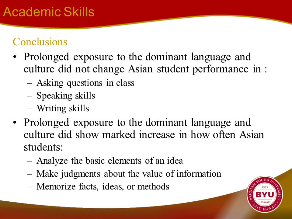 Academic Skills Conclusions Prolonged exposure to the dominant language and culture did not change Asian student performance in : –Asking questions in class –Speaking skills –Writing skills Prolonged exposure to the dominant language and culture did show marked increase in how often Asian students: –Analyze the basic elements of an idea –Make judgments about the value of information –Memorize facts, ideas, or methods