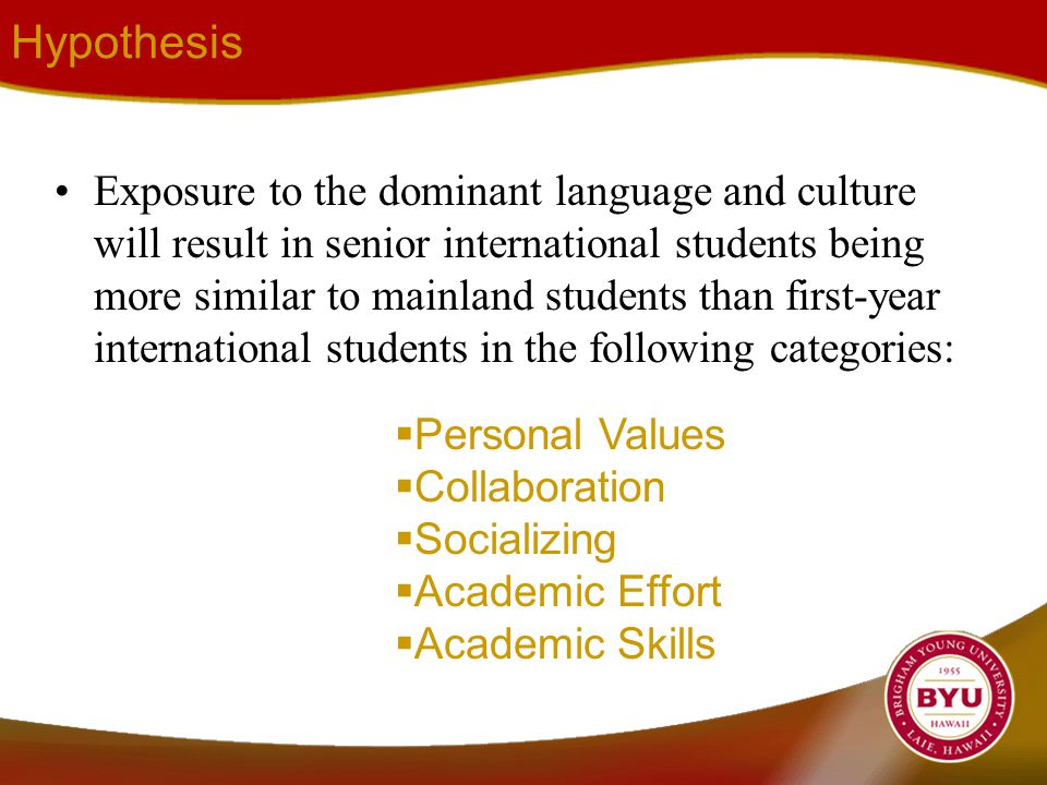 Hypothesis Exposure to the dominant language and culture will result in senior international students being more similar to mainland students than first-year international students in the following categories:  Personal Values  Collaboration  Socializing  Academic Effort  Academic Skills