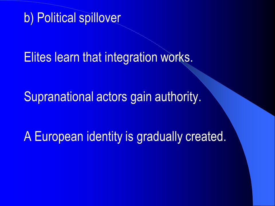b) Political spillover Elites learn that integration works. Supranational actors gain authority. A European identity is gradually created.