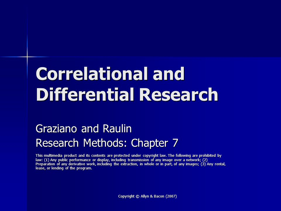 Copyright © Allyn & Bacon (2007) Correlational Research Quantifies the strength of the relationship between two or more variables Quantifies the strength of the relationship between two or more variables Value of correlational research Value of correlational research –Correlations can be used for prediction –Evidence consistent or inconsistent with a theory Cannot prove a theory, but could negate a theory Cannot prove a theory, but could negate a theory Note: Correlations CANNOT establish causation Note: Correlations CANNOT establish causation
