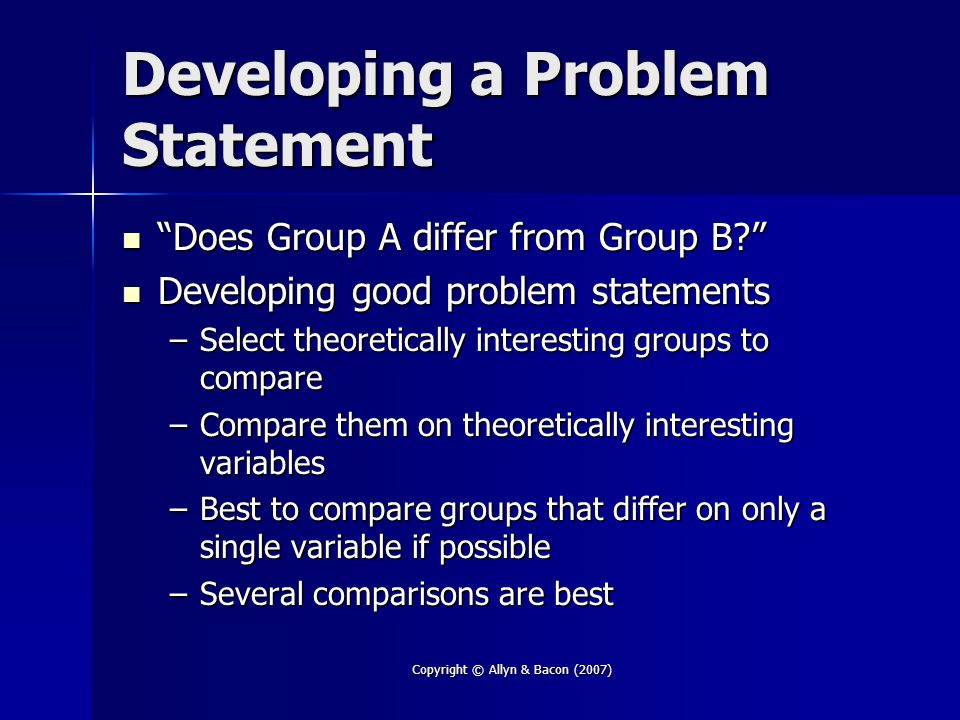 "Copyright © Allyn & Bacon (2007) Developing a Problem Statement ""Does Group A differ from Group B?"" ""Does Group A differ from Group B?"" Developing goo"