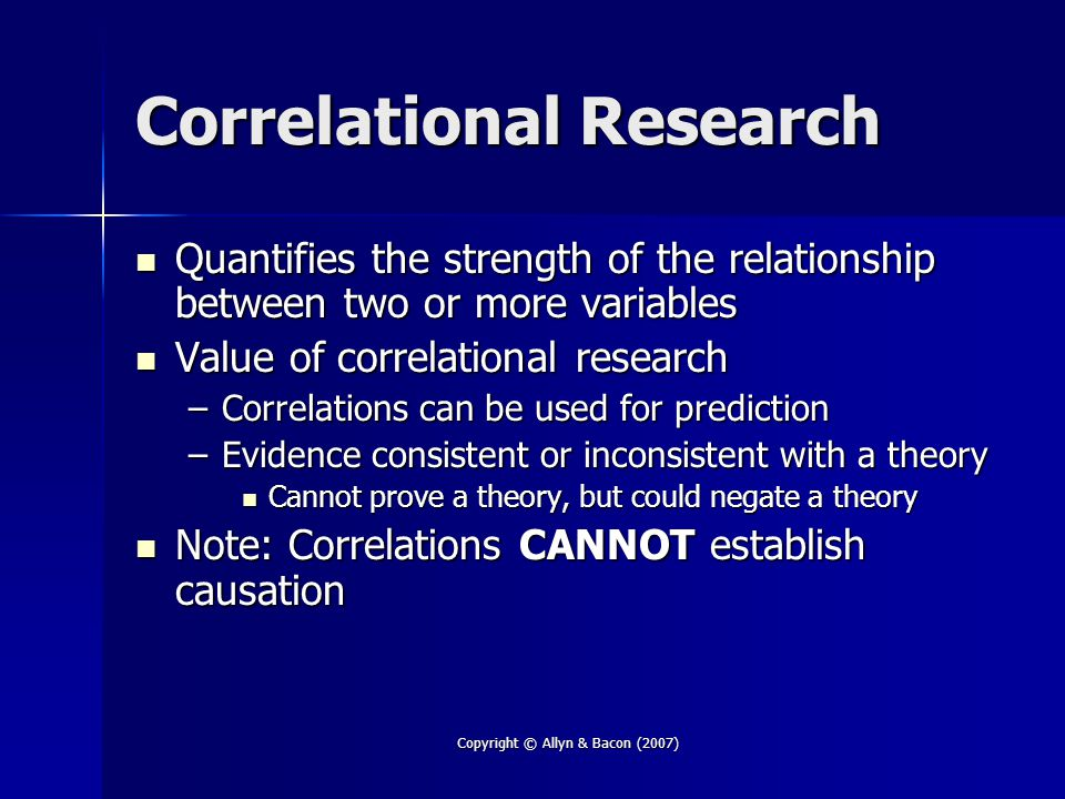 Copyright © Allyn & Bacon (2007) Correlational Research Quantifies the strength of the relationship between two or more variables Quantifies the stren