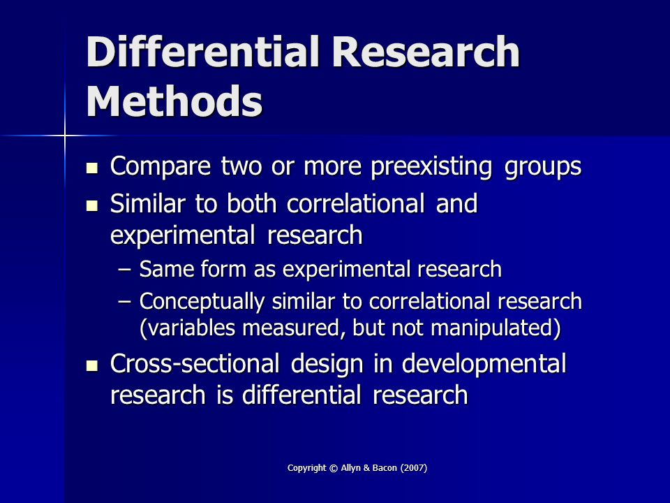 Copyright © Allyn & Bacon (2007) Differential Research Methods Compare two or more preexisting groups Compare two or more preexisting groups Similar t