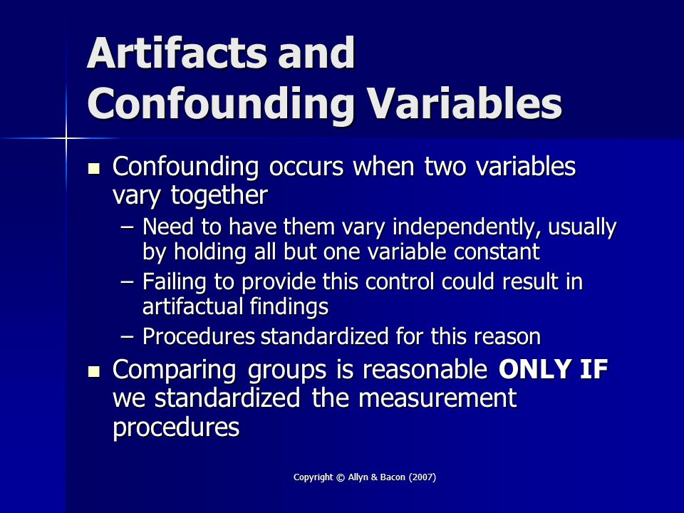 Copyright © Allyn & Bacon (2007) Correlational versus Differential Both involve the measurement, but not manipulation, of variables Both involve the measurement, but not manipulation, of variables –Therefore, neither is able to establish causation Differential is higher constraint because Differential is higher constraint because –The researcher can select the comparison group(s) to control at least some of the potential confounding variables, thus providing stronger evidence for a theory