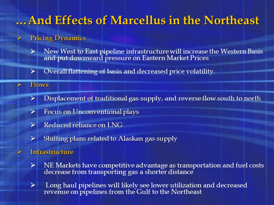 …And Effects of Marcellus in the Northeast  Pricing Dynamics  New West to East pipeline infrastructure will increase the Western Basis and put downw