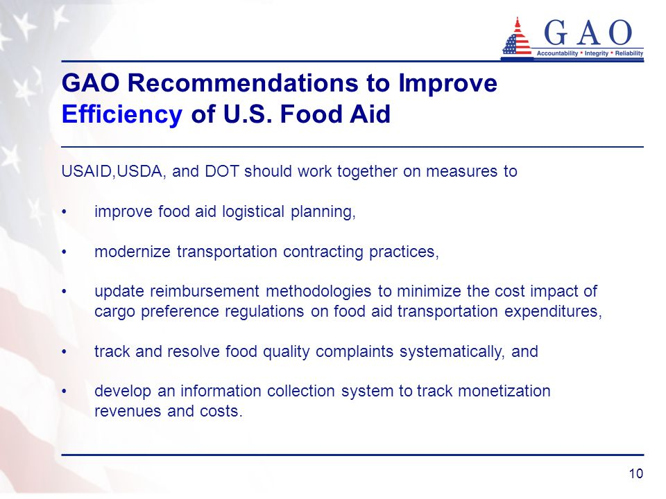 10 USAID,USDA, and DOT should work together on measures to improve food aid logistical planning, modernize transportation contracting practices, update reimbursement methodologies to minimize the cost impact of cargo preference regulations on food aid transportation expenditures, track and resolve food quality complaints systematically, and develop an information collection system to track monetization revenues and costs.