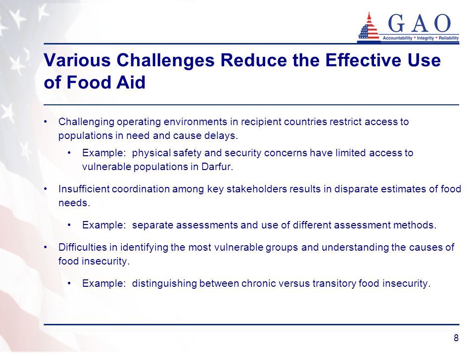 8 Various Challenges Reduce the Effective Use of Food Aid Challenging operating environments in recipient countries restrict access to populations in need and cause delays.