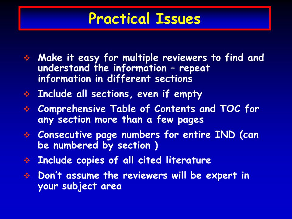 Practical Issues   Make it easy for multiple reviewers to find and understand the information – repeat information in different sections   Include all sections, even if empty   Comprehensive Table of Contents and TOC for any section more than a few pages   Consecutive page numbers for entire IND (can be numbered by section )   Include copies of all cited literature   Don't assume the reviewers will be expert in your subject area