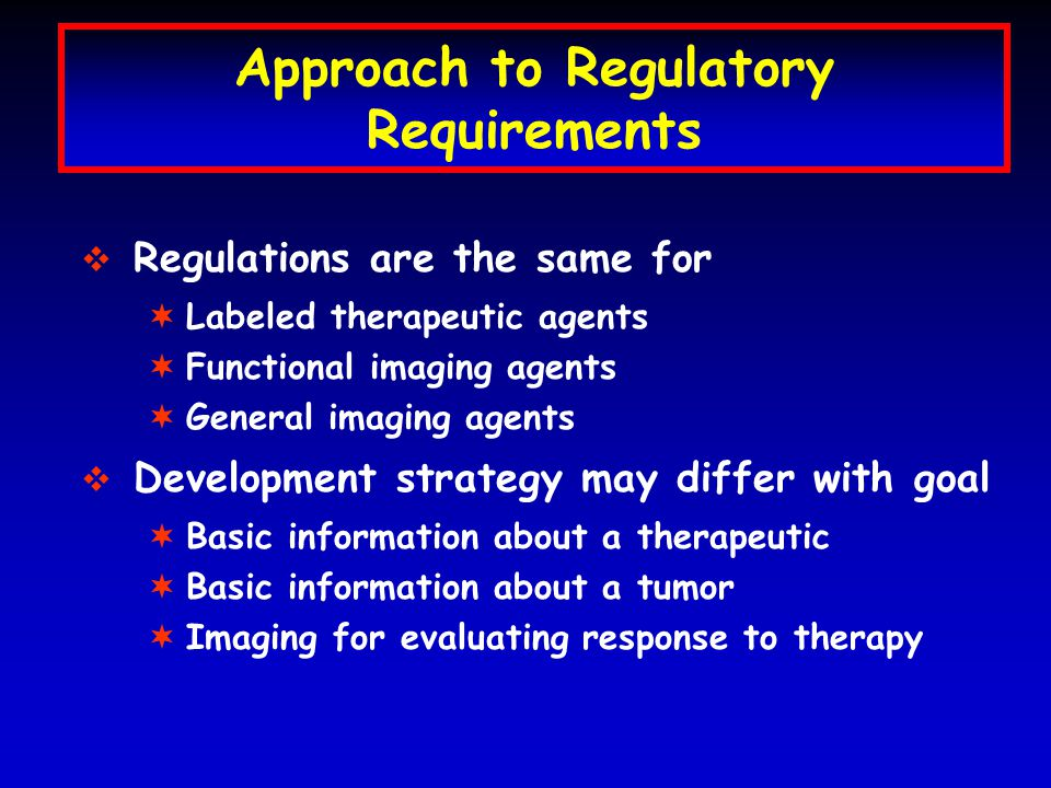 Approach to Regulatory Requirements   Regulations are the same for ¬ ¬Labeled therapeutic agents ¬ ¬Functional imaging agents ¬ ¬General imaging agents   Development strategy may differ with goal ¬ ¬Basic information about a therapeutic ¬ ¬Basic information about a tumor ¬ ¬Imaging for evaluating response to therapy