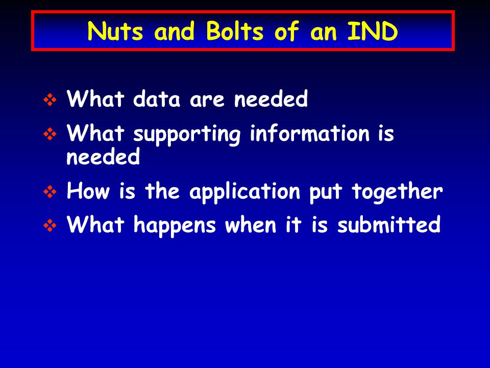 Nuts and Bolts of an IND   What data are needed   What supporting information is needed   How is the application put together   What happens when it is submitted