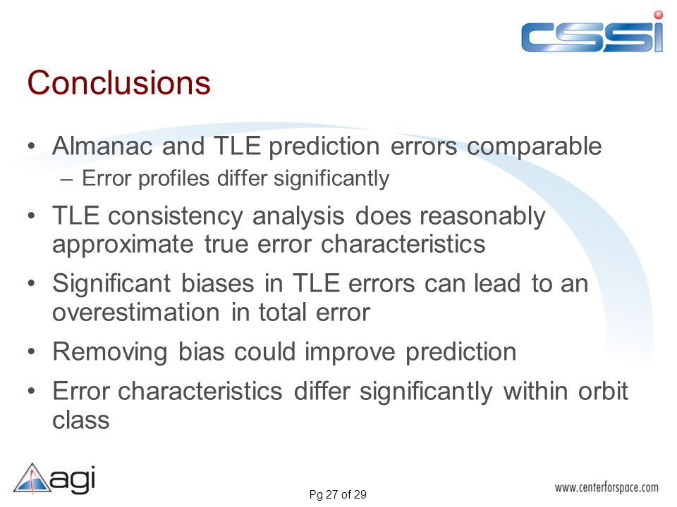 Pg 27 of 29 Conclusions Almanac and TLE prediction errors comparable –Error profiles differ significantly TLE consistency analysis does reasonably approximate true error characteristics Significant biases in TLE errors can lead to an overestimation in total error Removing bias could improve prediction Error characteristics differ significantly within orbit class