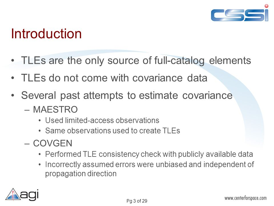 Pg 3 of 29 Introduction TLEs are the only source of full-catalog elements TLEs do not come with covariance data Several past attempts to estimate covariance –MAESTRO Used limited-access observations Same observations used to create TLEs –COVGEN Performed TLE consistency check with publicly available data Incorrectly assumed errors were unbiased and independent of propagation direction
