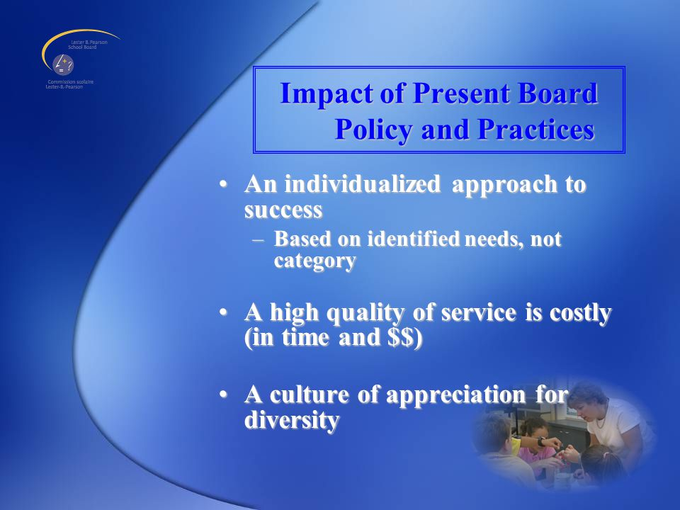Impact of Present Board Policy and Practices An individualized approach to successAn individualized approach to success –Based on identified needs, not category A high quality of service is costly (in time and $$)A high quality of service is costly (in time and $$) A culture of appreciation for diversityA culture of appreciation for diversity