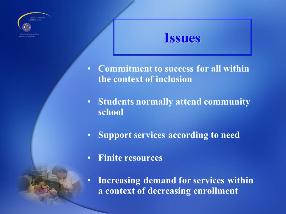 Issues Commitment to success for all within the context of inclusion Students normally attend community school Support services according to need Finite resources Increasing demand for services within a context of decreasing enrollment