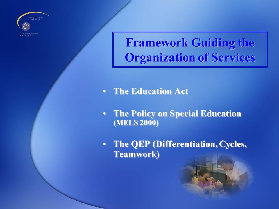 Framework Guiding the Organization of Services The Education ActThe Education Act The Policy on Special Education (MELS 2000)The Policy on Special Education (MELS 2000) The QEP (Differentiation, Cycles, Teamwork)The QEP (Differentiation, Cycles, Teamwork)