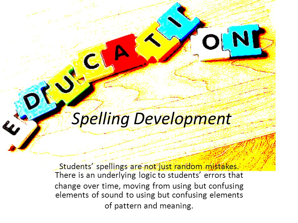 Spelling Development Students' spellings are not just random mistakes.