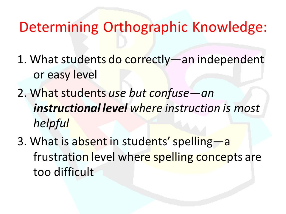Determining Orthographic Knowledge: 1. What students do correctly—an independent or easy level 2.