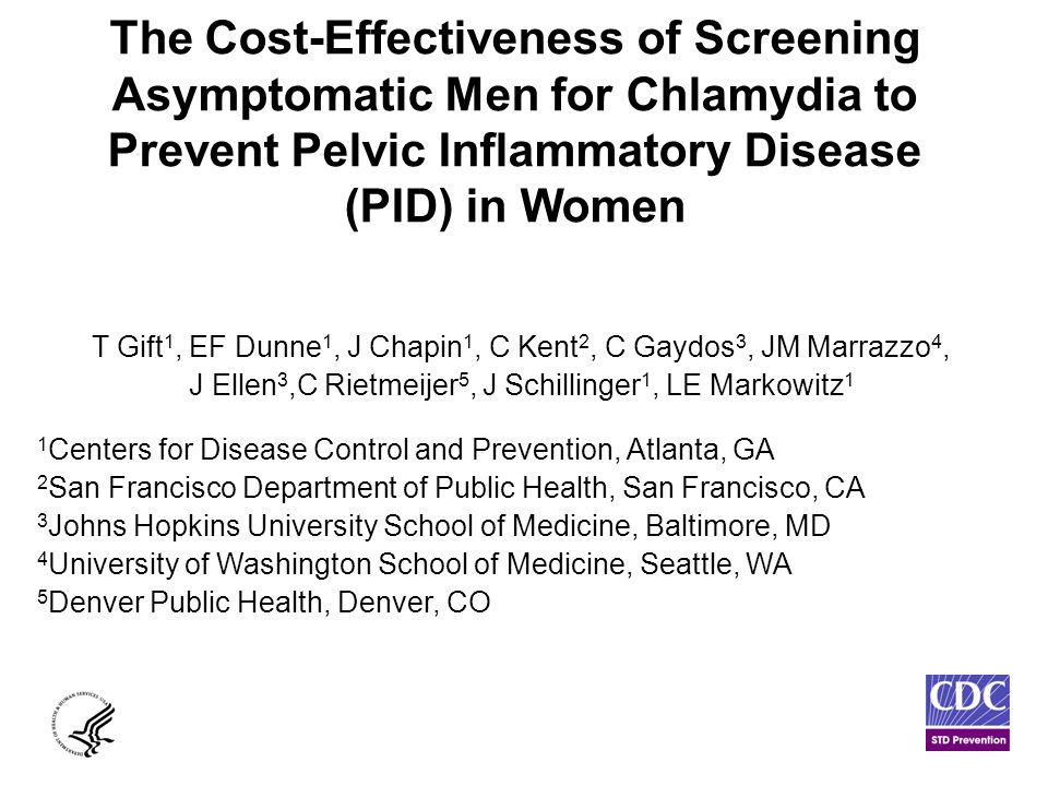 The Cost-Effectiveness of Screening Asymptomatic Men for Chlamydia to Prevent Pelvic Inflammatory Disease (PID) in Women T Gift 1, EF Dunne 1, J Chapin 1, C Kent 2, C Gaydos 3, JM Marrazzo 4, J Ellen 3,C Rietmeijer 5, J Schillinger 1, LE Markowitz 1 1 Centers for Disease Control and Prevention, Atlanta, GA 2 San Francisco Department of Public Health, San Francisco, CA 3 Johns Hopkins University School of Medicine, Baltimore, MD 4 University of Washington School of Medicine, Seattle, WA 5 Denver Public Health, Denver, CO