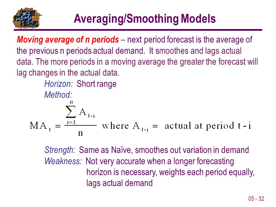 05 - 32 Averaging/Smoothing Models Moving average of n periods – next period forecast is the average of the previous n periods actual demand. It smoot