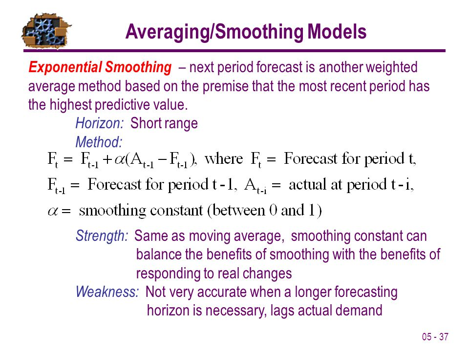 05 - 37 Averaging/Smoothing Models Exponential Smoothing – next period forecast is another weighted average method based on the premise that the most