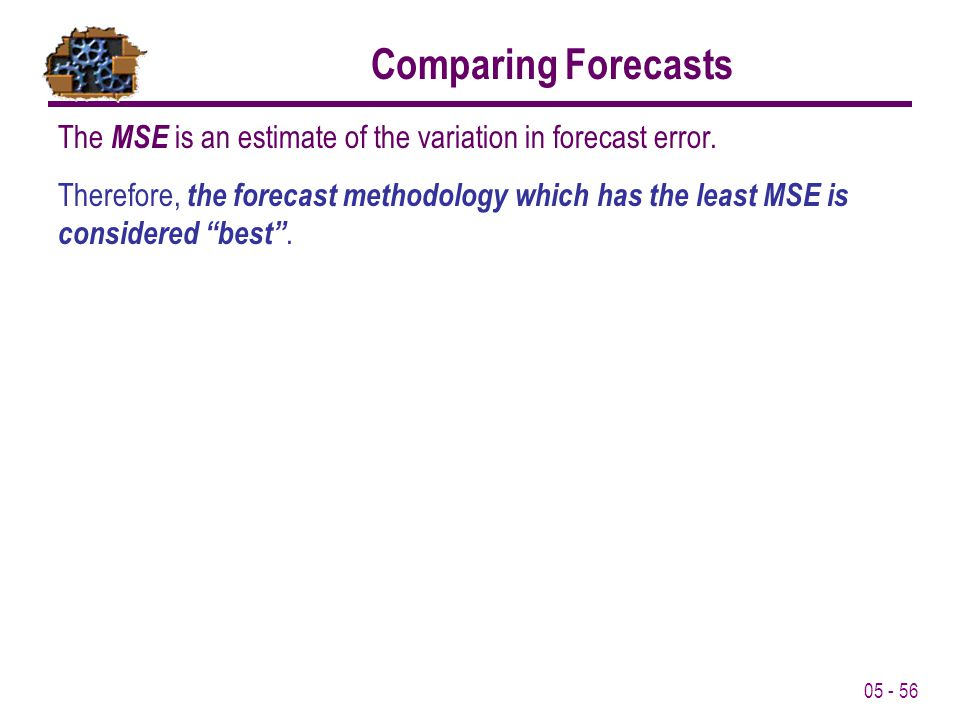 05 - 56 Comparing Forecasts The MSE is an estimate of the variation in forecast error. Therefore, the forecast methodology which has the least MSE is