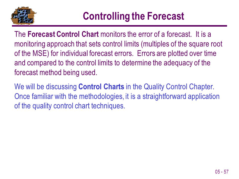 05 - 57 Controlling the Forecast The Forecast Control Chart monitors the error of a forecast. It is a monitoring approach that sets control limits (mu