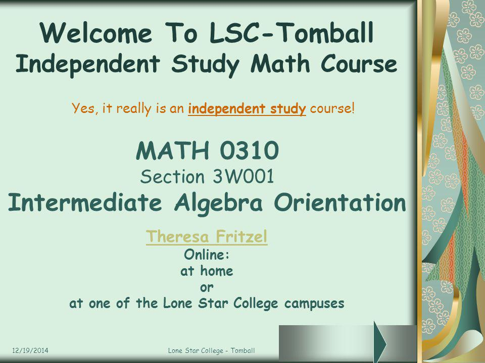 12/19/2014Lone Star College - Tomball Welcome To LSC-Tomball Independent Study Math Course MATH 0310 Section 3W001 Intermediate Algebra Orientation Th