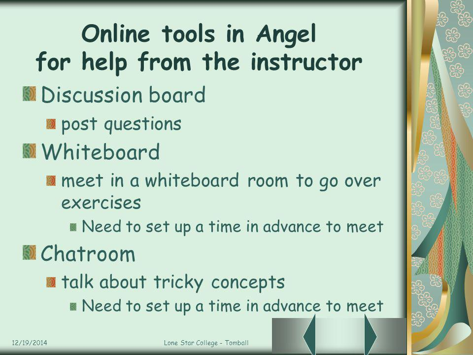12/19/2014Lone Star College - Tomball Online tools in Angel for help from the instructor Discussion board post questions Whiteboard meet in a whiteboard room to go over exercises Need to set up a time in advance to meet Chatroom talk about tricky concepts Need to set up a time in advance to meet