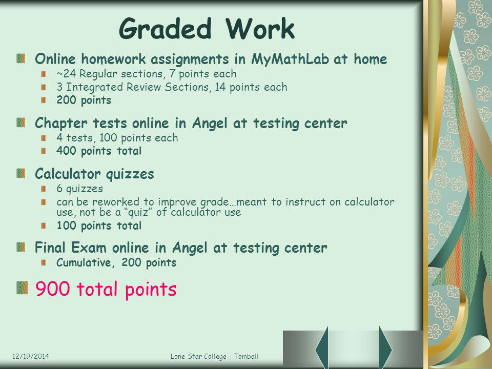 12/19/2014Lone Star College - Tomball Graded Work Online homework assignments in MyMathLab at home ~24 Regular sections, 7 points each 3 Integrated Review Sections, 14 points each 200 points Chapter tests online in Angel at testing center 4 tests, 100 points each 400 points total Calculator quizzes 6 quizzes can be reworked to improve grade…meant to instruct on calculator use, not be a quiz of calculator use 100 points total Final Exam online in Angel at testing center Cumulative, 200 points 900 total points