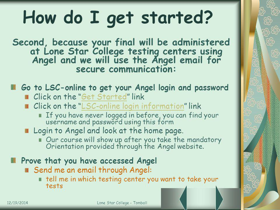 12/19/2014Lone Star College - Tomball How do I get started? Second, because your final will be administered at Lone Star College testing centers using