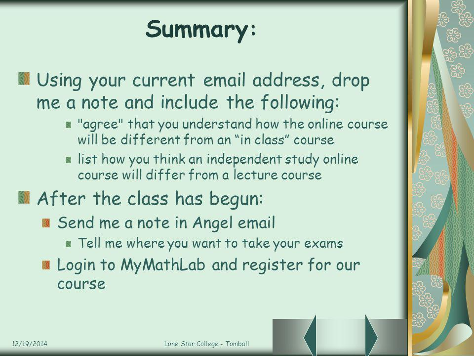 12/19/2014Lone Star College - Tomball Summary : Using your current email address, drop me a note and include the following: agree that you understand how the online course will be different from an in class course list how you think an independent study online course will differ from a lecture course After the class has begun: Send me a note in Angel email Tell me where you want to take your exams Login to MyMathLab and register for our course