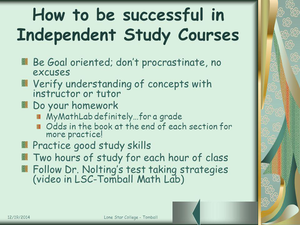 12/19/2014Lone Star College - Tomball How to be successful in Independent Study Courses Be Goal oriented; don't procrastinate, no excuses Verify understanding of concepts with instructor or tutor Do your homework MyMathLab definitely…for a grade Odds in the book at the end of each section for more practice.