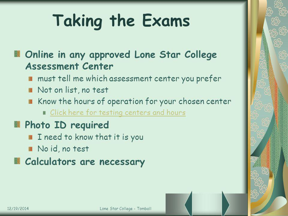 12/19/2014Lone Star College - Tomball Taking the Exams Online in any approved Lone Star College Assessment Center must tell me which assessment center