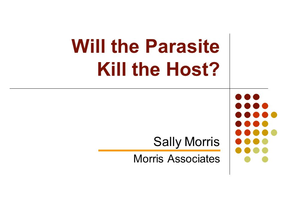 Will the Parasite Kill the Host Sally Morris Morris Associates
