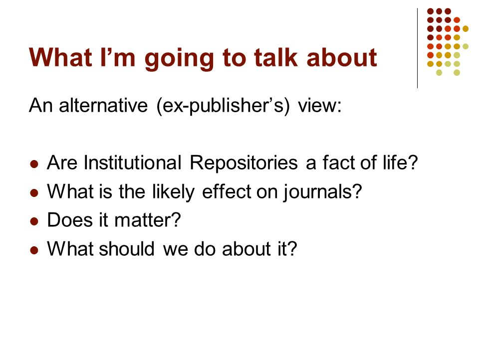 What I'm going to talk about An alternative (ex-publisher's) view: Are Institutional Repositories a fact of life.
