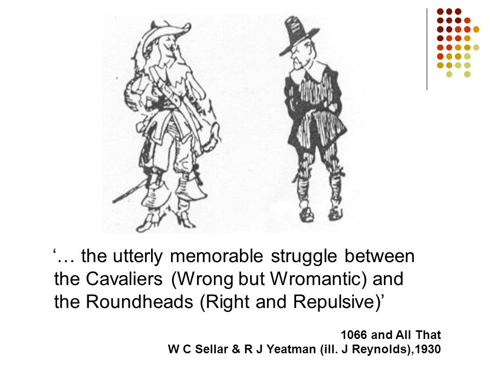'… the utterly memorable struggle between the Cavaliers (Wrong but Wromantic) and the Roundheads (Right and Repulsive)' 1066 and All That W C Sellar & R J Yeatman (ill.