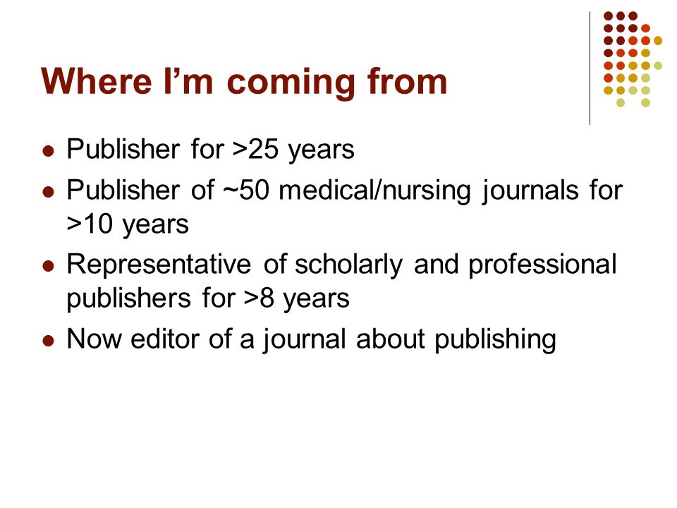 Where I'm coming from Publisher for >25 years Publisher of ~50 medical/nursing journals for >10 years Representative of scholarly and professional publishers for >8 years Now editor of a journal about publishing