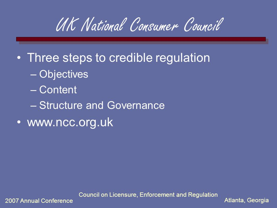 Atlanta, Georgia 2007 Annual Conference Council on Licensure, Enforcement and Regulation UK National Consumer Council Three steps to credible regulation –Objectives –Content –Structure and Governance www.ncc.org.uk